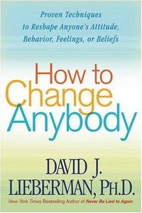 How to Change Anybody: Proven Techniques to Reshape Anyone's Attitude, Behavior, Feelings, or Beliefs free download