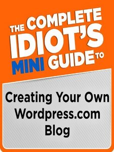 The Complete Idiot's Mini Guide to Creating Your Own Wordpress.com Blog free download