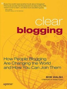 Clear Blogging: How People Blogging Are Changing the World and How You Can Join Them free download