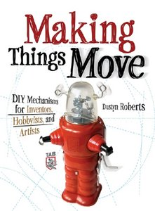 Making Things Move: DIY Mechanisms for Inventors, Hobbyists, and Artists free download