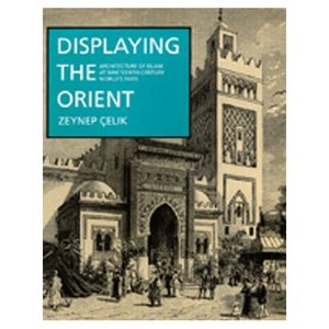 Displaying the Orient: Architecture of Islam at Nineteenth-Century World's Fairs (Comparative Studies on Muslim Societies) free download