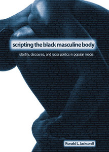 Scripting the Black Masculine Body: Identity, Discourse, And Racial Politics in Popular Media free download