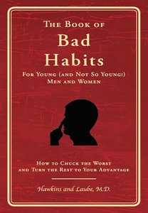The Book of Bad Habits for Young (and Not So Young!) Men and Women: How to Chuck the Worst and Turn the Rest to Your Advantage free download