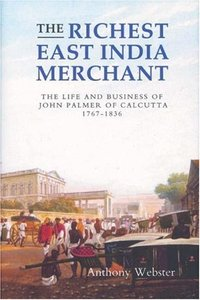 The Richest East India Merchant: The Life and Business of John Palmer of Calcutta, 1767-1836 free download