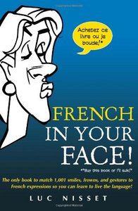 French In Your Face!: 1,001 Smiles, Frowns, Laughs, and Gestures to get your point across in French free download