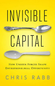 Invisible Capital: How Unseen Forces Shape Entrepreneurial Opportunity free download