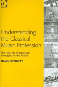 Dawn Elizabeth Bennett - Understanding the classical music profession: The past, the present and strategies for the future free download
