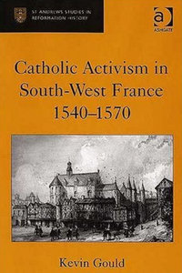 Kevin Gould - Catholic activism in south-west France,1540-1570 free download