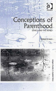 Michael W. Austin - Conceptions of parenthood: Ethics and the family free download