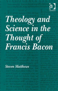 Steven Matthews - Theology and science in the thought of Francis Bacon free download