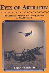 Eyes of Artillery: The Origins of U.S. Army Aviation in World War II free download