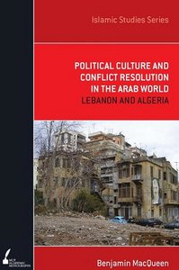 Political Culture and Conflict Resolution in the Arab Middle East: Lebanon and Algeria (Academic Monographs) free download