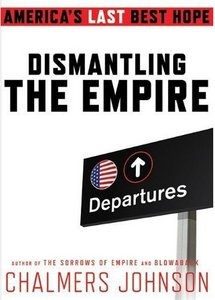 Chalmers Johnson - Dismantling the Empire: America's Last Best Hope free download