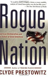 Clyde Prestowitz - Rogue Nation: American Unilateralism and the Failure of Good Intentions free download