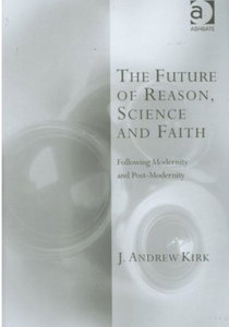 J. Andrew Kirk - The future of reason, science and faith: Following modernity and post-modernity free download