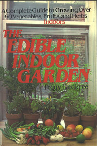 The Edible Indoor Garden: A Complete Guide to Growing over 60 Vegetables, Fruits, and Herbs Indoors - Peggy Ann Hardigree free download