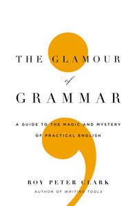 Roy Peter Clark - The Glamour of Grammar: A Guide to the Magic and Mystery of Practical English free download