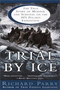 Richard Parry - Trial by Ice: The True Story of Murder and Survival on the 1871 Polaris Expedition free download