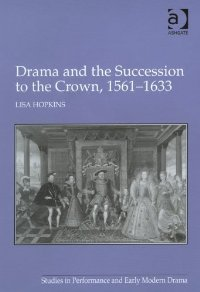 Drama and the Succession to the Crown, 1561-1633 (Studies in Performance and Early Modern Drama) free download