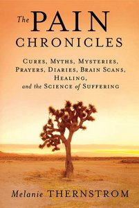 The Pain Chronicles: Cures, Myths, Mysteries, Prayers, Diaries, Brain Scans, Healing, and the Science of Suffering free download