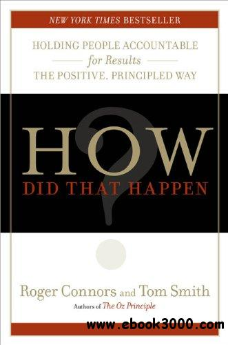 How Did That Happen?: Holding People Accountable for Results the Positive, Principled Way free download