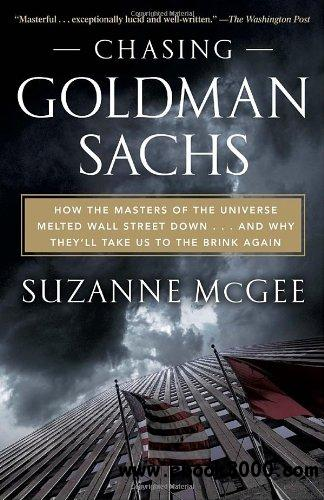 Chasing Goldman Sachs: How the Masters of the Universe Melted Wall Street Down...And Why They'll Take Us to the Brink Again free download