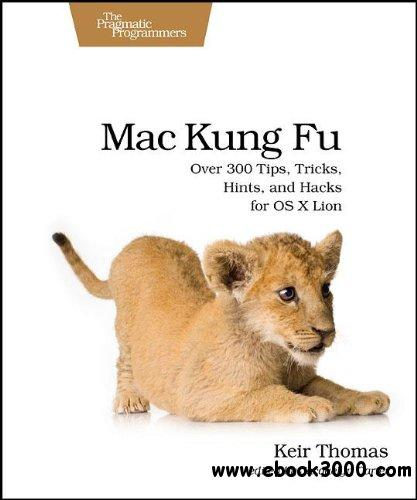 Mac Kung Fu: Over 300 Tips, Tricks, Hints, and Hacks for OS X Lion free download