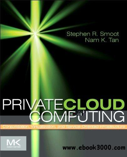 Private Cloud Computing: Consolidation, Virtualization, and Service-Oriented Infrastructure free download