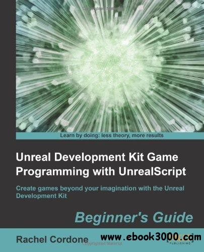 Unreal Development Kit Game Programming with UnrealScript: Beginner's Guide free download