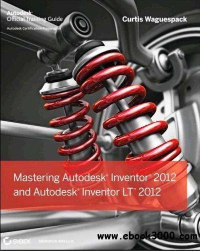 Mastering Autodesk Inventor 2012 and Autodesk Inventor LT 2012 free download