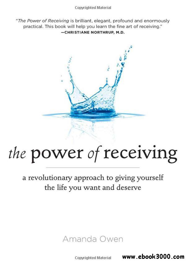 The Power of Receiving: A Revolutionary Approach to Giving Yourself the Life You Want and Deserve free download