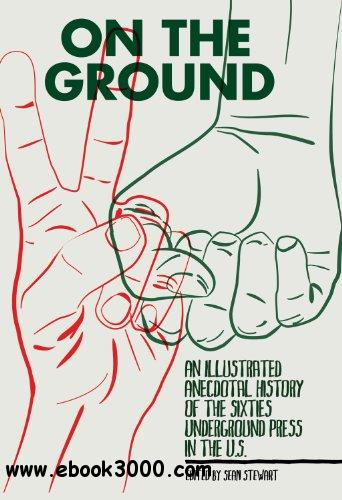 On the Ground: An Illustrated Anecdotal History of the Sixties Underground Press in the U.S. free download