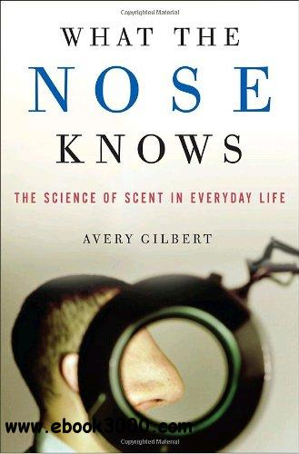 What the Nose Knows: The Science of Scent in Everyday Life free download
