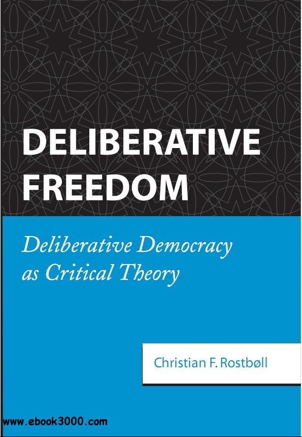 Deliberative Freedom: Deliberative Democracy As Critical Theory free download