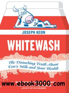 Whitewash: The Disturbing Truth About Cow's Milk and Your Health free download