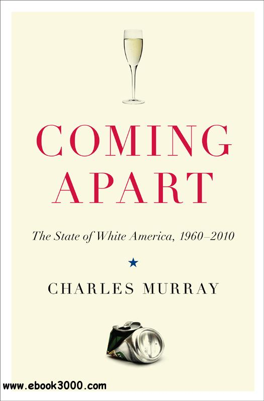 Coming Apart: The State of White America, 1960-2010> Politics, Sociology free download