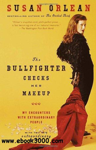 The Bullfighter Checks Her Makeup: My Encounters with Extraordinary People free download