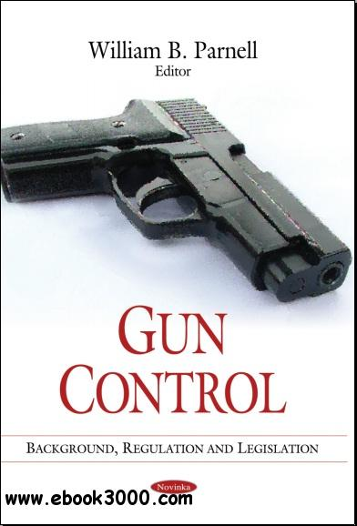 Gun Control: Background, Regulation and Legislation free download