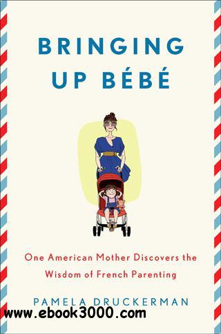 Bringing Up Bebe: One American Mother Discovers the Wisdom of French Parenting free download