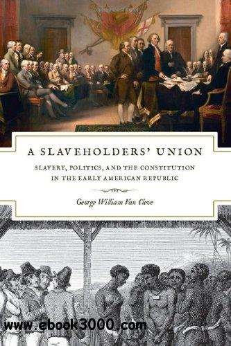 A Slaveholders' Union: Slavery, Politics, and the Constitution in the Early American Republic free download
