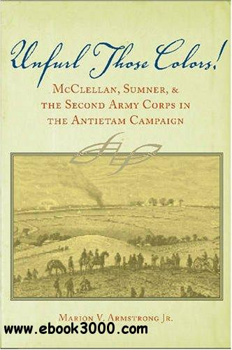 Unfurl Those Colors: McClellan, Sumner, and the Second Army Corps in the Antietam Campaign free download