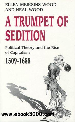 A Trumpet of Sedition: Political Theory and the Rise of Capitalism, 1509-1688 free download