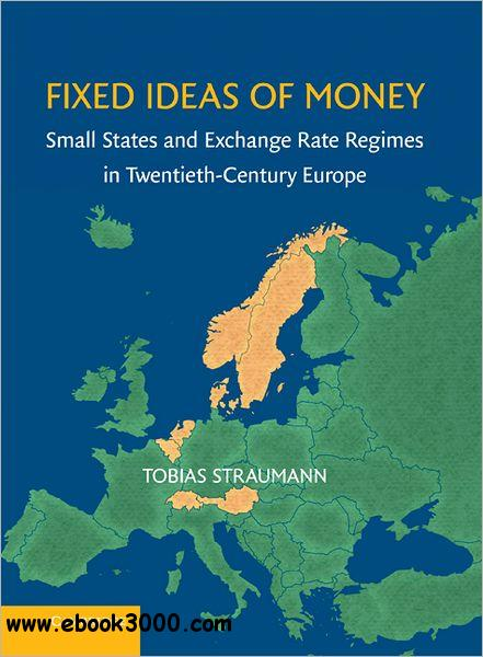 Fixed Ideas of Money: Small States and Exchange Rate Regimes in Twentieth-Century Europe free download