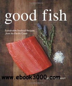 Good Fish: Sustainable Seafood Recipes from the Pacific Coast free download