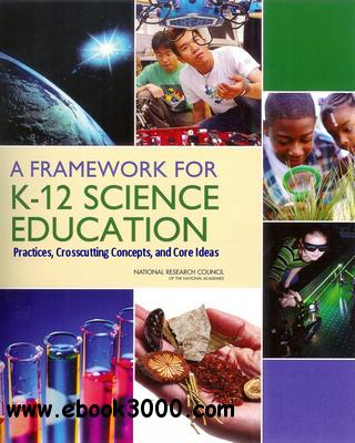 A Framework for K-12 Science Education: Practices, Crosscutting Concepts, and Core Ideas free download