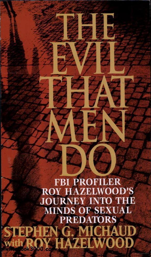 The Evil That Men Do: FBI Profiler Roy Hazelwood's Journey into the Minds of Sexual Predators free download