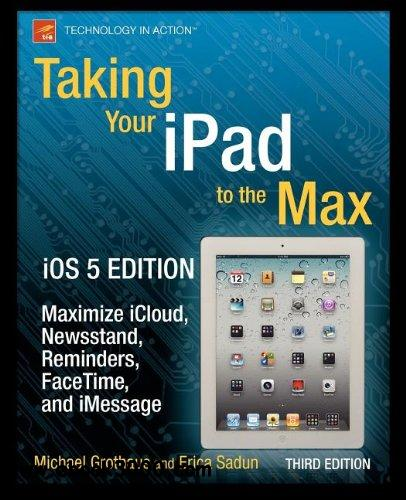 Taking Your iPad to the Max, iOS 5 Edition: Maximize iCloud, Newsstand, Reminders, FaceTime, and iMessage free download