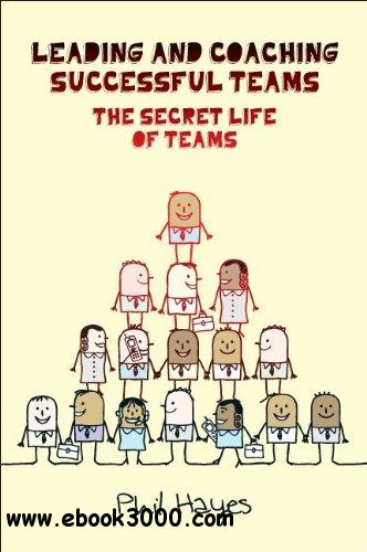 Leading and Coaching Teams to Success: The Secret Life of Teams free download