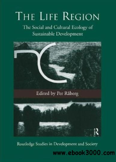 The Life Region: The Social and Cultural Ecology of Sustainable Development free download