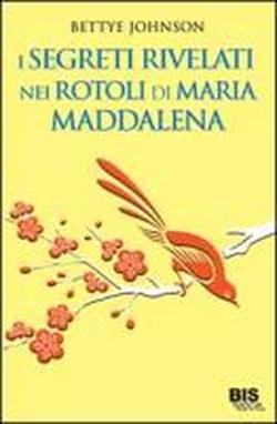 Bettye Johnson - I segreti rivelati nei rotoli di Maria Maddalena free download